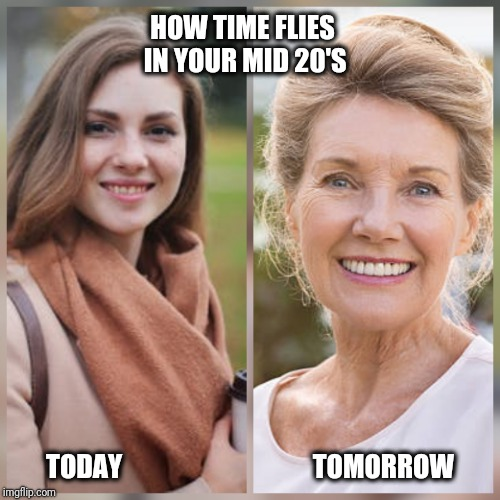 Time flies | HOW TIME FLIES IN YOUR MID 20'S TODAY                                    TOMORROW | image tagged in time lapse | made w/ Imgflip meme maker