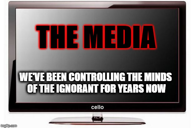 Fake news | THE MEDIA WE'VE BEEN CONTROLLING THE MINDS OF THE IGNORANT FOR YEARS NOW | image tagged in biased media | made w/ Imgflip meme maker