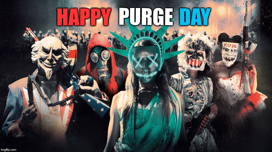 Happy purge day | HAPPY PURGE DAY | image tagged in the purge,happy birthday,memes,independence day,4th of july,election day | made w/ Imgflip meme maker