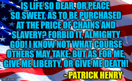 Liberty or Death | IS LIFE SO DEAR, OR PEACE SO SWEET, AS TO BE PURCHASED AT THE PRICE OF CHAINS AND SLAVERY? FORBID IT, ALMIGHTY GOD! I KNOW NOT WHAT COURSE O | image tagged in quote,history,patriot,4th of july | made w/ Imgflip meme maker
