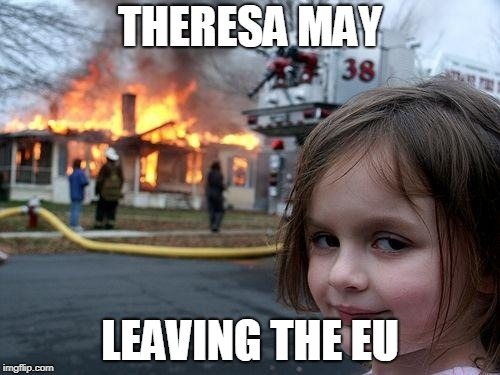 Disaster Girl |  THERESA MAY; LEAVING THE EU | image tagged in memes,disaster girl | made w/ Imgflip meme maker