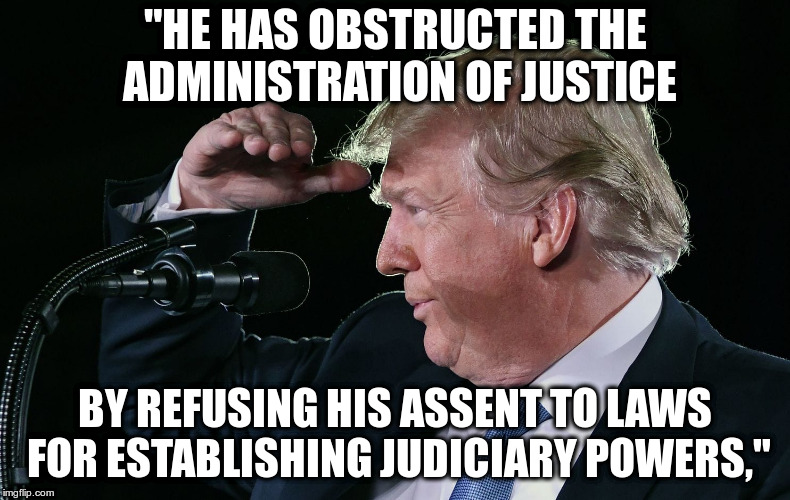 "Quotes from the Declaration of Independence |  ""HE HAS OBSTRUCTED THE ADMINISTRATION OF JUSTICE; BY REFUSING HIS ASSENT TO LAWS FOR ESTABLISHING JUDICIARY POWERS,"" 