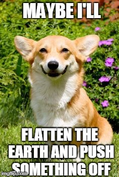 Corgi making Flat Earth jokes | FLATTEN THE EARTH AND PUSH SOMETHING OFF | image tagged in mischievous corgi maybe i'll,flat earth,push | made w/ Imgflip meme maker