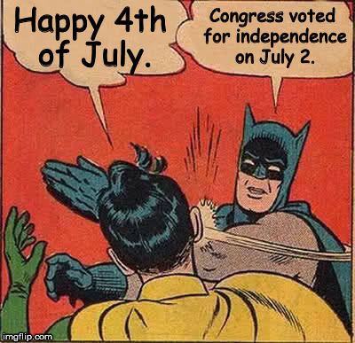 Batman Slapping Robin Meme | Happy 4th of July. Congress voted for independence on July 2. | image tagged in memes,batman slapping robin | made w/ Imgflip meme maker
