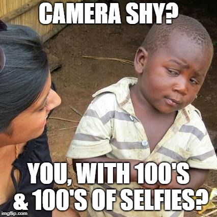 Third World Skeptical Kid Meme | CAMERA SHY? YOU, WITH 100'S & 100'S OF SELFIES? | image tagged in memes,third world skeptical kid | made w/ Imgflip meme maker