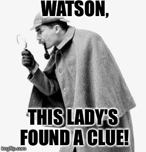 WATSON, THIS LADY'S FOUND A CLUE! | made w/ Imgflip meme maker