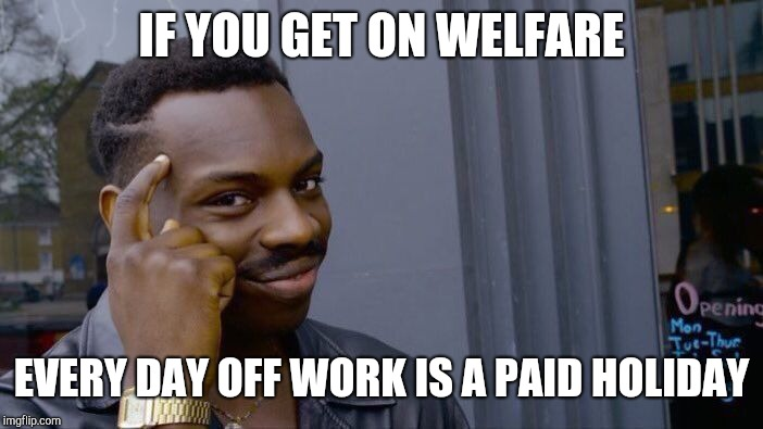 Roll Safe Think About It Meme | IF YOU GET ON WELFARE EVERY DAY OFF WORK IS A PAID HOLIDAY | image tagged in memes,roll safe think about it | made w/ Imgflip meme maker