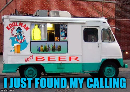 Beer Truck | I JUST FOUND MY CALLING | image tagged in beer truck | made w/ Imgflip meme maker