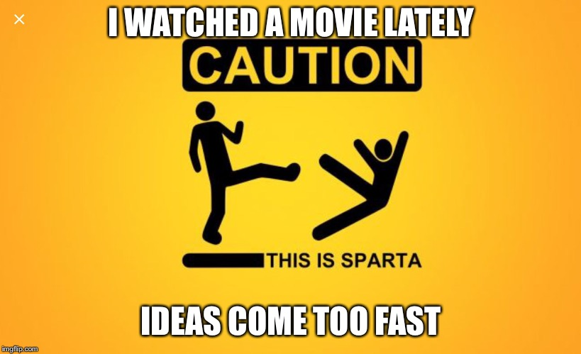 I WATCHED A MOVIE LATELY IDEAS COME TOO FAST | image tagged in sparta caution | made w/ Imgflip meme maker
