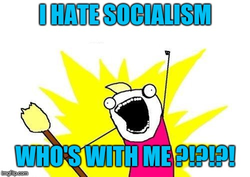 X All The Y Meme | I HATE SOCIALISM WHO'S WITH ME ?!?!?! | image tagged in memes,x all the y | made w/ Imgflip meme maker