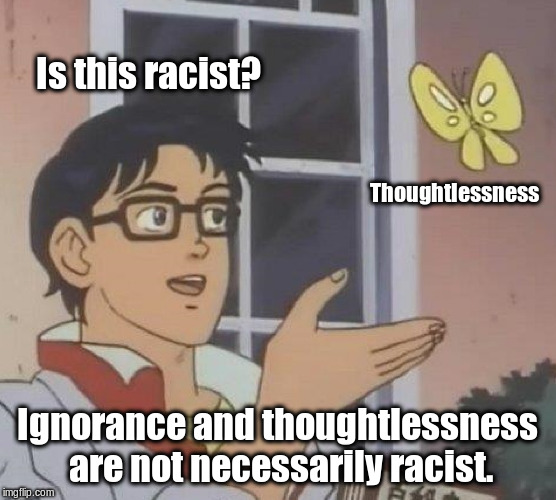 Is This A Pigeon Meme | Is this racist? Thoughtlessness Ignorance and thoughtlessness are not necessarily racist. | image tagged in memes,is this a pigeon | made w/ Imgflip meme maker