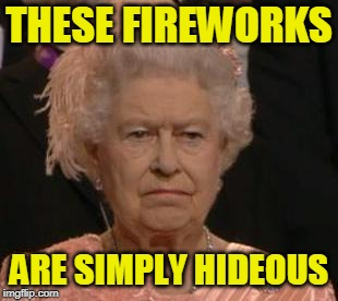 Positively Wretched  | THESE FIREWORKS ARE SIMPLY HIDEOUS | image tagged in fourth of july,queen | made w/ Imgflip meme maker