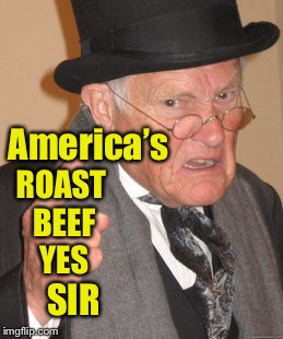 Back In My Day Meme | America's ROAST BEEF YES SIR | image tagged in memes,back in my day | made w/ Imgflip meme maker