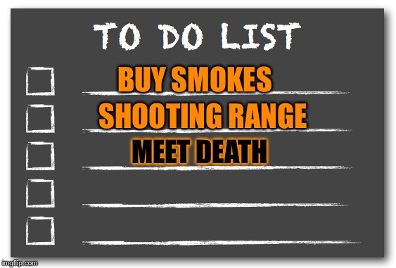 To do list | BUY SMOKES SHOOTING RANGE MEET DEATH | image tagged in to do list | made w/ Imgflip meme maker