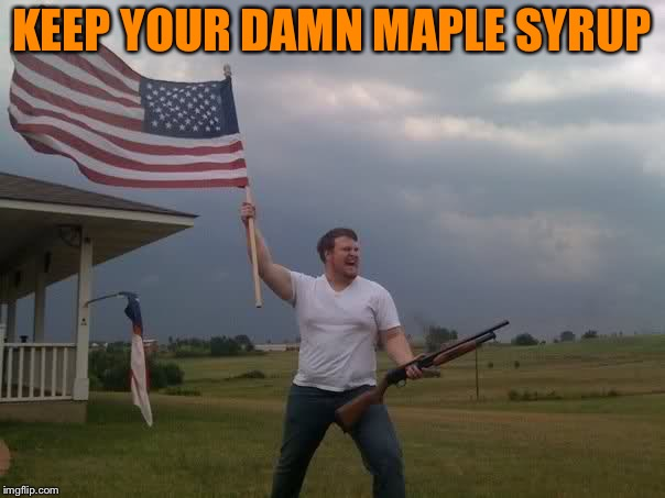 Redneck Shotgun and Flag | KEEP YOUR DAMN MAPLE SYRUP | image tagged in redneck shotgun and flag | made w/ Imgflip meme maker