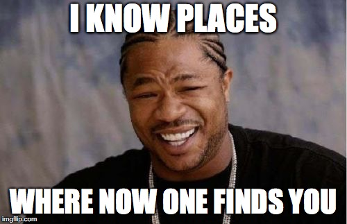 Yo Dawg Heard You Meme | I KNOW PLACES WHERE NOW ONE FINDS YOU | image tagged in memes,yo dawg heard you | made w/ Imgflip meme maker