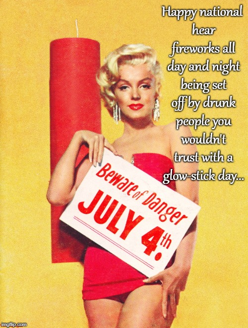 Happy 4th of July!!! | Happy national hear fireworks all day and night being set off by drunk people you wouldn't trust with a glow-stick day... | image tagged in happy,national,fireworks,marilyn monroe,glow stick | made w/ Imgflip meme maker
