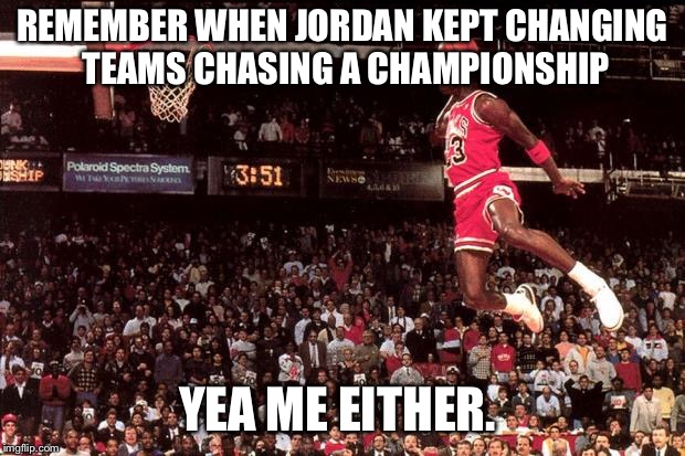 Michael Jordan | REMEMBER WHEN JORDAN KEPT CHANGING TEAMS CHASING A CHAMPIONSHIP YEA ME EITHER. | image tagged in michael jordan | made w/ Imgflip meme maker