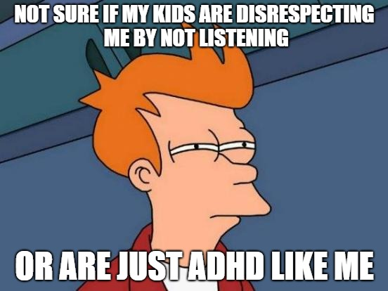 Futurama Fry Meme | NOT SURE IF MY KIDS ARE DISRESPECTING ME BY NOT LISTENING OR ARE JUST ADHD LIKE ME | image tagged in memes,futurama fry | made w/ Imgflip meme maker