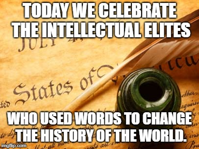 Declaration of independence | TODAY WE CELEBRATE THE INTELLECTUAL ELITES WHO USED WORDS TO CHANGE THE HISTORY OF THE WORLD. | image tagged in declaration of independence | made w/ Imgflip meme maker