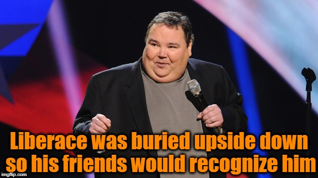 Liberace was buried upside down so his friends would recognize him | image tagged in smile | made w/ Imgflip meme maker