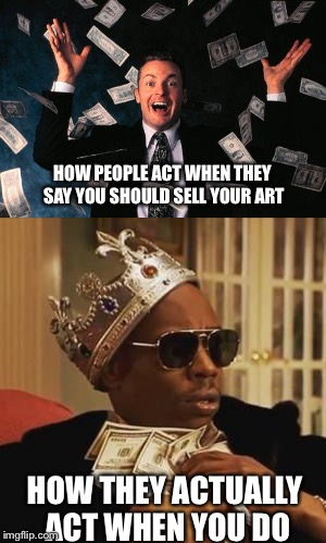 Stingy | HOW PEOPLE ACT WHEN THEY SAY YOU SHOULD SELL YOUR ART HOW THEY ACTUALLY ACT WHEN YOU DO | image tagged in money,art,relatable | made w/ Imgflip meme maker