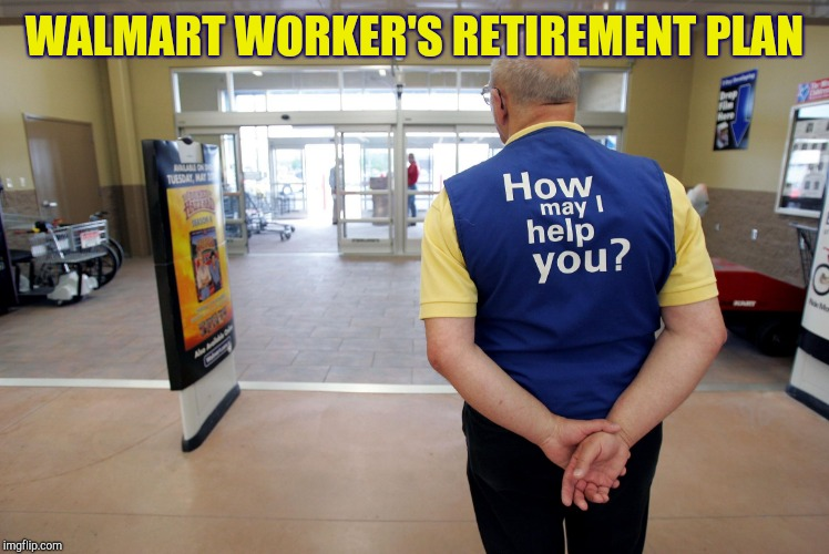 Door greeter |  WALMART WORKER'S RETIREMENT PLAN | image tagged in walmart help,walmart,retail | made w/ Imgflip meme maker