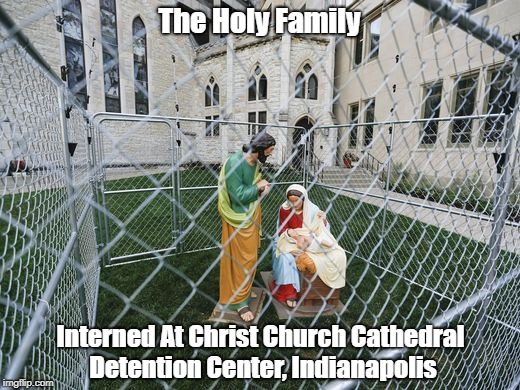 The Holy Family Interned At Christ Church Cathedral Detention Center, Indianapolis | The Holy Family Interned At Christ Church Cathedral Detention Center, Indianapolis | image tagged in family separation,ice terrorism,trump's border cruelty,the holy family | made w/ Imgflip meme maker