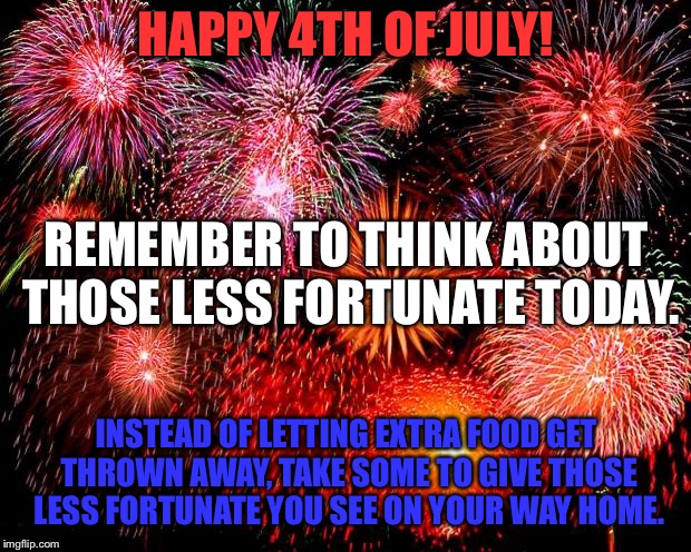 fireworks | HAPPY 4TH OF JULY! INSTEAD OF LETTING EXTRA FOOD GET THROWN AWAY, TAKE SOME TO GIVE THOSE LESS FORTUNATE YOU SEE ON YOUR WAY HOME. REMEMBER  | image tagged in fireworks | made w/ Imgflip meme maker