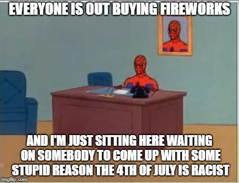 Spiderman Computer Desk Meme | EVERYONE IS OUT BUYING FIREWORKS AND I'M JUST SITTING HERE WAITING ON SOMEBODY TO COME UP WITH SOME STUPID REASON THE 4TH OF JULY IS RACIST | image tagged in memes,spiderman computer desk,spiderman | made w/ Imgflip meme maker
