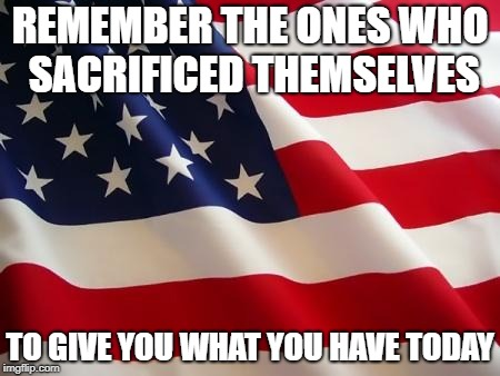 Never take it for granted | REMEMBER THE ONES WHO SACRIFICED THEMSELVES TO GIVE YOU WHAT YOU HAVE TODAY | image tagged in american flag | made w/ Imgflip meme maker