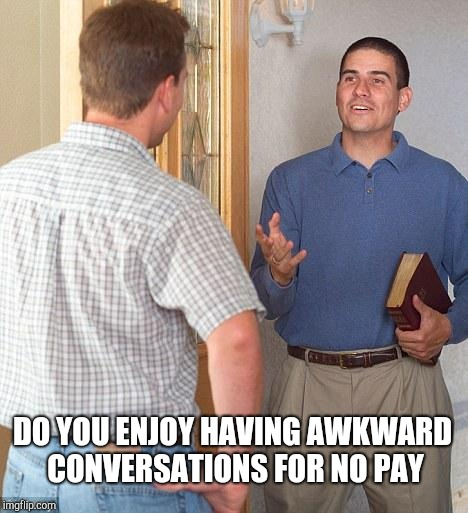Jehovah's Witness | DO YOU ENJOY HAVING AWKWARD CONVERSATIONS FOR NO PAY | image tagged in jehovah's witness | made w/ Imgflip meme maker