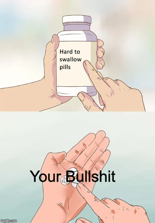 A pic I made for my discord lol | Your Bullshit | image tagged in hard to swallow pills,bullshit | made w/ Imgflip meme maker