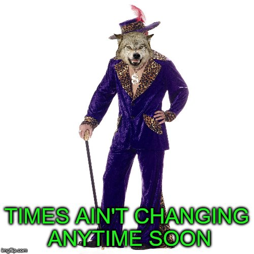 TIMES AIN'T CHANGING ANYTIME SOON | made w/ Imgflip meme maker