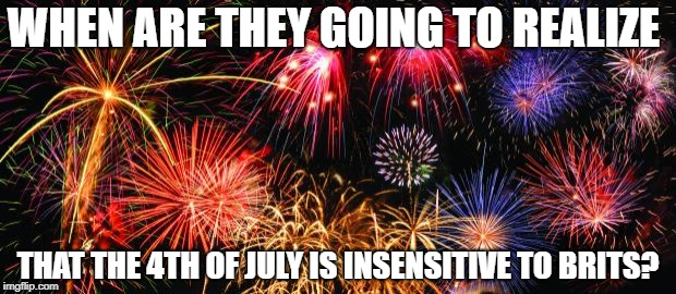 Colorful Fireworks | WHEN ARE THEY GOING TO REALIZE THAT THE 4TH OF JULY IS INSENSITIVE TO BRITS? | image tagged in colorful fireworks | made w/ Imgflip meme maker