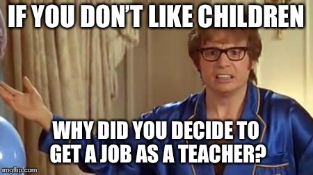 This description probably fit about half of my elementary and middle school teachers. | IF YOU DON'T LIKE CHILDREN WHY DID YOU DECIDE TO GET A JOB AS A TEACHER? | image tagged in memes,austin powers honestly,teachers,school | made w/ Imgflip meme maker