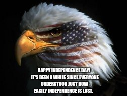 Independence Lost? | HAPPY INDEPENDENCE DAY!  IT'S BEEN A WHILE SINCE EVERYONE UNDERSTOOD JUST HOW EASILY INDEPENDENCE IS LOST. | image tagged in american flag,united states of america,democracy,fourth of july,independence day,traitors | made w/ Imgflip meme maker