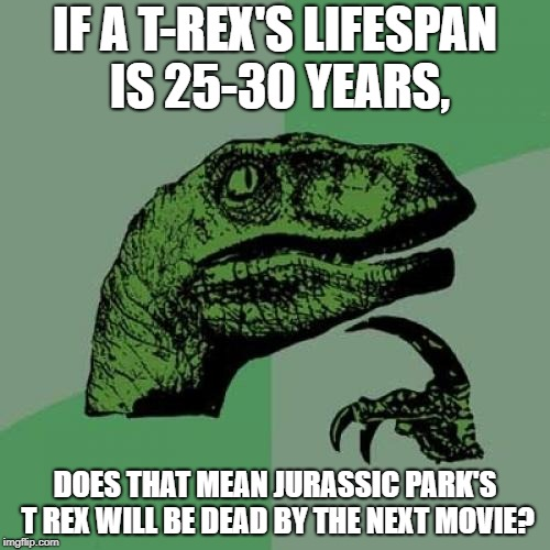 Philosoraptor Meme | IF A T-REX'S LIFESPAN IS 25-30 YEARS, DOES THAT MEAN JURASSIC PARK'S T REX WILL BE DEAD BY THE NEXT MOVIE? | image tagged in memes,philosoraptor | made w/ Imgflip meme maker