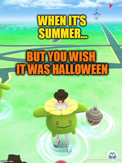 When you wish HALLOWEEN & cooler temps were here already! | WHEN IT'S SUMMER... BUT YOU WISH IT WAS HALLOWEEN | image tagged in pokemon go,summer,halloween | made w/ Imgflip meme maker
