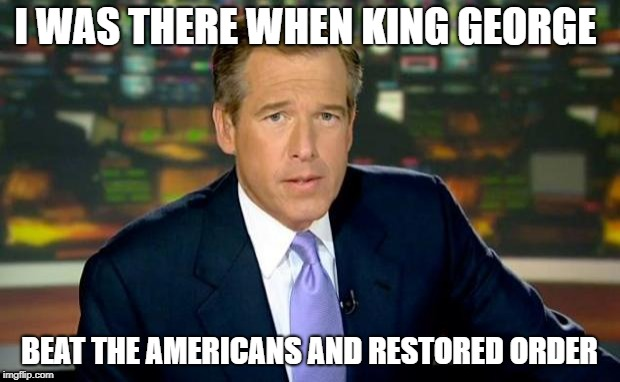 Brian Williams July 4, 1776 | I WAS THERE WHEN KING GEORGE BEAT THE AMERICANS AND RESTORED ORDER | image tagged in memes,brian williams was there,independence day,4th of july | made w/ Imgflip meme maker