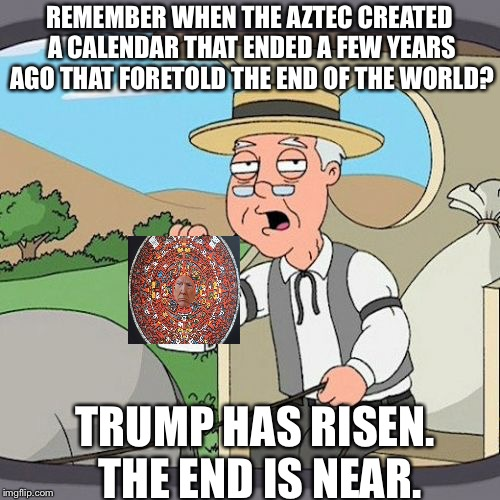 Historically accurate liberals | REMEMBER WHEN THE AZTEC CREATED A CALENDAR THAT ENDED A FEW YEARS AGO THAT FORETOLD THE END OF THE WORLD? TRUMP HAS RISEN. THE END IS NEAR. | image tagged in memes,pepperidge farm remembers,donald trump | made w/ Imgflip meme maker