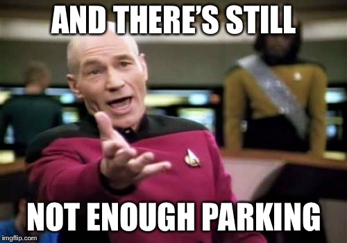 Picard Wtf Meme | AND THERE'S STILL NOT ENOUGH PARKING | image tagged in memes,picard wtf | made w/ Imgflip meme maker