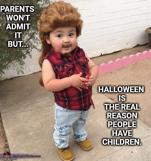 Happy Halloween!   | PARENTS WON'T ADMIT IT BUT... HALLOWEEN IS THE REAL REASON PEOPLE HAVE CHILDREN. | image tagged in i love halloween,happy halloween,halloween is coming,goofy memes,halloween,fourth of july | made w/ Imgflip meme maker