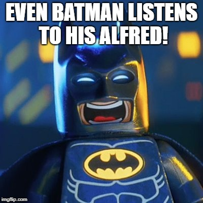 Laughing Batman | EVEN BATMAN LISTENS TO HIS ALFRED! | image tagged in laughing batman | made w/ Imgflip meme maker
