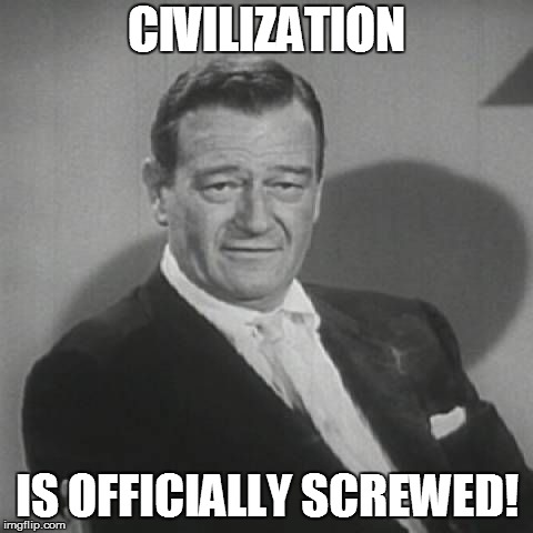 CIVILIZATION IS OFFICIALLY SCREWED! | made w/ Imgflip meme maker