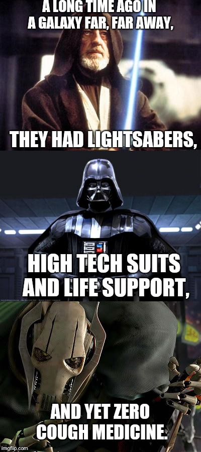 Star Wars: The Logic Awakens | A LONG TIME AGO IN A GALAXY FAR, FAR AWAY, THEY HAD LIGHTSABERS, HIGH TECH SUITS AND LIFE SUPPORT, AND YET ZERO COUGH MEDICINE. | image tagged in star wars,obi wan kenobi | made w/ Imgflip meme maker