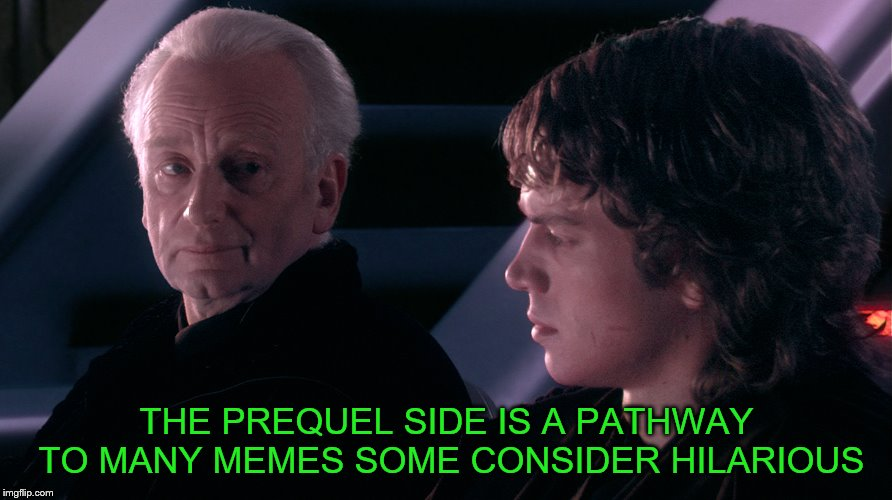THE PREQUEL SIDE IS A PATHWAY TO MANY MEMES SOME CONSIDER HILARIOUS | made w/ Imgflip meme maker