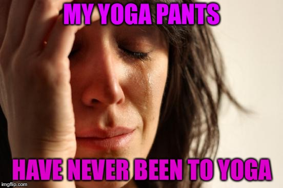First World Problems Meme | MY YOGA PANTS HAVE NEVER BEEN TO YOGA | image tagged in memes,first world problems | made w/ Imgflip meme maker
