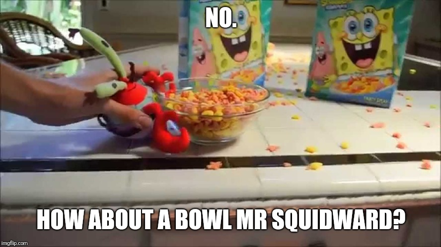 Have a bowl Mr X | NO. HOW ABOUT A BOWL MR SQUIDWARD? | image tagged in have a bowl mr x | made w/ Imgflip meme maker