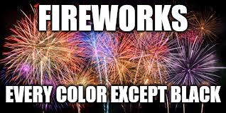 FIREWORKS EVERY COLOR EXCEPT BLACK | made w/ Imgflip meme maker